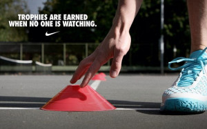 Trophies are earned when no one is watching. -Nike Tennis   Quotes