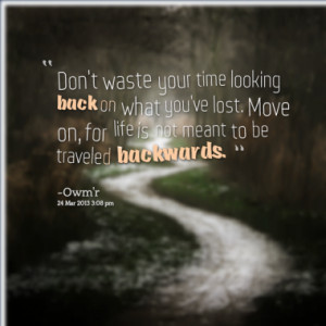 your time looking back on what you've lost. Move on, for life is not ...