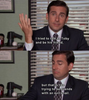 Michael Scott on Toby lol!:) it's like being friends with an evil ...
