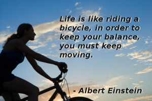 Life is like riding a bicycle, in order to keep your balance, you ...