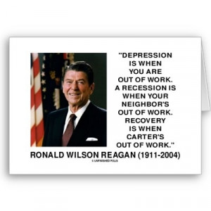 ... out of work. Recovery is when Carter's out of work. -Ronald Reagan