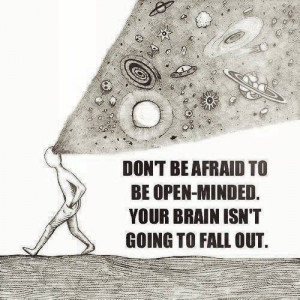 Don't be afraid to be open minded . Your brain isn't going to fall out ...
