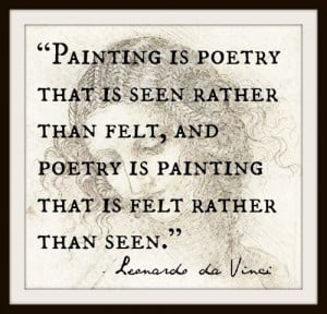 "... poetry is painting that is felt rather than seen."" Leonardo da Vinci"