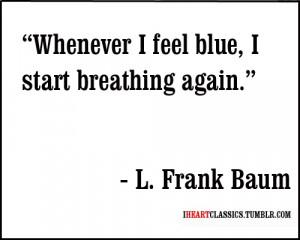 Whenever I feel blue, I start breathing again.