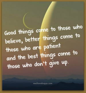 good-things-come-to-those-who-believe-better-things-come-to-those-who ...