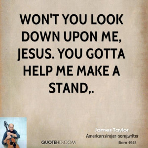 Won't you look down upon me, Jesus. You gotta help me make a stand.