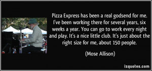 Pizza Express has been a real godsend for me. I've been working there ...