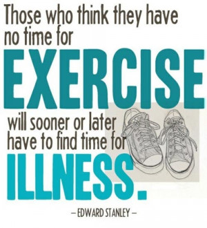 Those who think they have not time for bodily exercise will sooner or ...