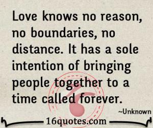 Love knows no reason, no boundaries, no distance. It has a sole ...