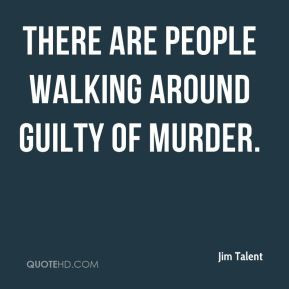 Jim Talent - There are people walking around guilty of murder.