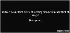 Ordinary people think merely of spending time. Great people think of ...