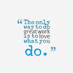 ... do great work is to love what you do.