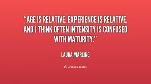 Age is relative. Experience is relative. And I think often intensity ...