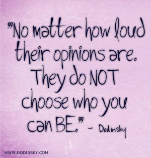 No matter how loud their opinions are. They do not choose who you can ...