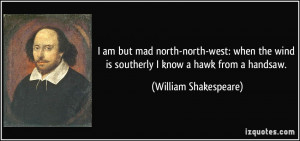 ... wind is southerly I know a hawk from a handsaw. - William Shakespeare