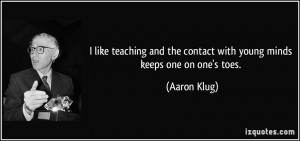 like teaching and the contact with young minds keeps one on one's ...
