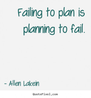 ... to plan is planning to fail. Allen Lakein popular inspirational quote