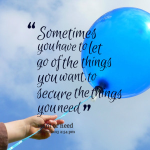 Sometimes You Have To Let Go Of The Things You Want To Secure The ...