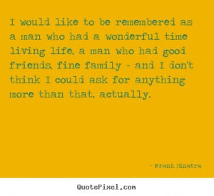 Sayings about life - I would like to be remembered as a man who had a ...