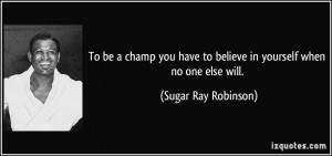 To be a champ you have to believe in yourself when no one else will ...