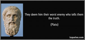They deem him their worst enemy who tells them the truth. - Plato