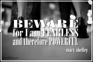 Beware; for I am fearless, and therefore powerful Mary Shelley