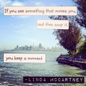 ... that moves you, and then snap it, you keep a moment. - Linda McCartney