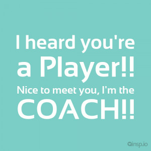 ... Player!! Nice to meet you, I'm the COACH!! - Attitude quotes on insp