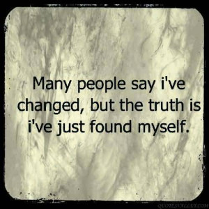 Many People Say I've Changed, But The Truth Is I've Just Found ...