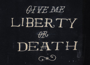 Give me liberty or give me death.