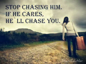 stop chasing him if he cares he ll chase you