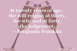 At twenty years of age, the will reigns; at thirty, the wit; and at ...