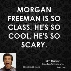 Morgan Freeman is so class. He's so cool. He's so scary.