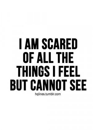 am scared of all the things i feel but cannot see life quote