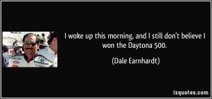 ... , and I still don't believe I won the Daytona 500. - Dale Earnhardt