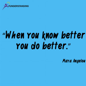 "When you know better you do better."" Maya Angelou"