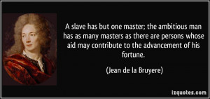 slave has but one master; the ambitious man has as many masters as ...