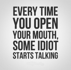 ... time you open your mouth, some idiot starts talking. #funny #quotes