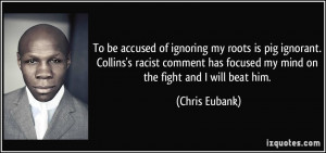 To be accused of ignoring my roots is pig ignorant. Collins's racist ...