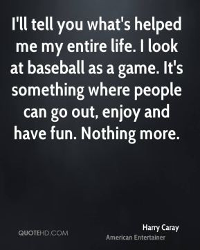 Harry Caray - I'll tell you what's helped me my entire life. I look at ...