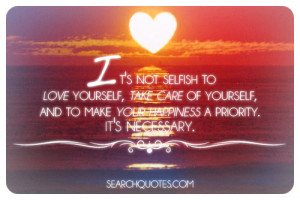 It's not selfish to love yourself, take care of yourself, and to make ...