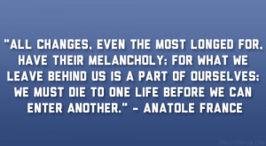 "... die to one life before we can enter another."" – Anatole France"