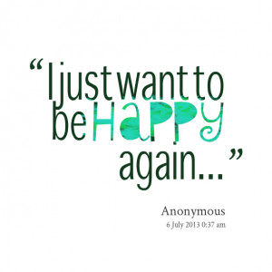 Quotes Picture: i just want to be happy again