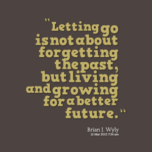 Quotes Picture: letting go is not about forgetting the past, but ...