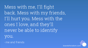 Mess with me, I'll fight back. Mess with my friends, I'll hurt you ...