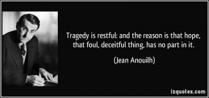 Tragedy is restful: and the reason is that hope, that foul, deceitful ...