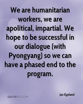We are humanitarian workers, we are apolitical, impartial. We hope to ...