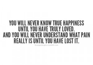 you will never know true happiness until you have truly loved and you ...