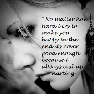 No matter how hard try to make you happy, in the end it's never good ...