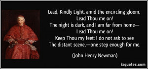 Lead, Kindly Light, amid the encircling gloom, Lead Thou me on! The ...
